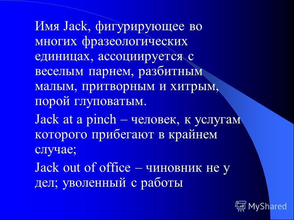 Имя Jack, фигурирующее во многих фразеологических единицах, ассоциируется с веселым парнем, разбитным малым, притворным и хитрым, порой глуповатым. Jack at a pinch – человек, к услугам которого прибегают в крайнем случае; Jack out of office – чиновни