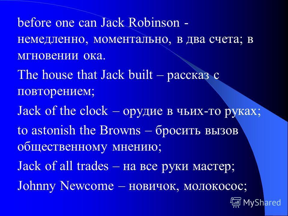 before one can Jack Robinson - немедленно, моментально, в два счета; в мгновении ока. The house that Jack built – рассказ с повторением; Jack of the clock – орудие в чьих-то руках; to astonish the Browns – бросить вызов общественному мнению; Jack of