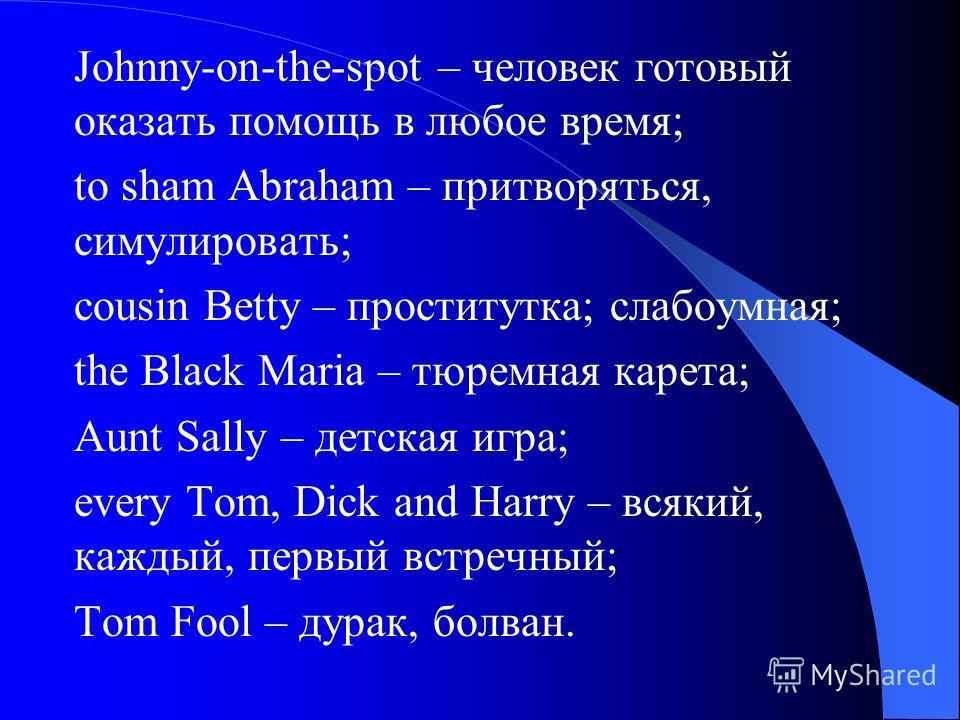 Johnny-on-the-spot – человек готовый оказать помощь в любое время; to sham Abraham – притворяться, симулировать; cousin Betty – проститутка; слабоумная; the Black Maria – тюремная карета; Aunt Sally – детская игра; every Tom, Dick and Harry – всякий,