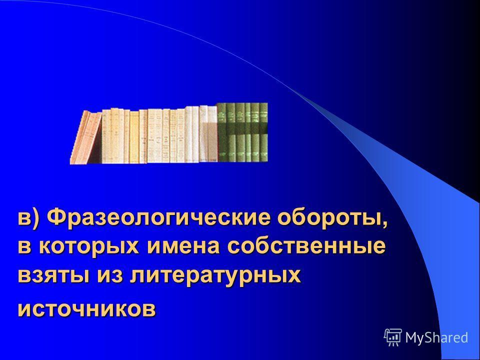 в) Фразеологические обороты, в которых имена собственные взяты из литературных источников