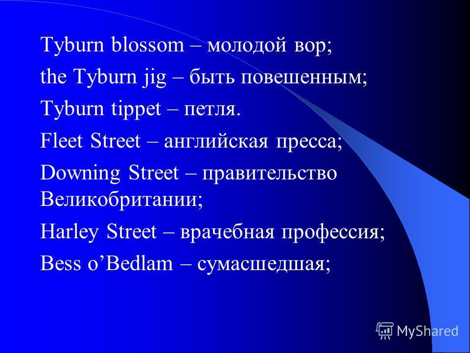 Tyburn blossom – молодой вор; the Tyburn jig – быть повешенным; Tyburn tippet – петля. Fleet Street – английская пресса; Downing Street – правительство Великобритании; Harley Street – врачебная профессия; Bess oBedlam – сумасшедшая;