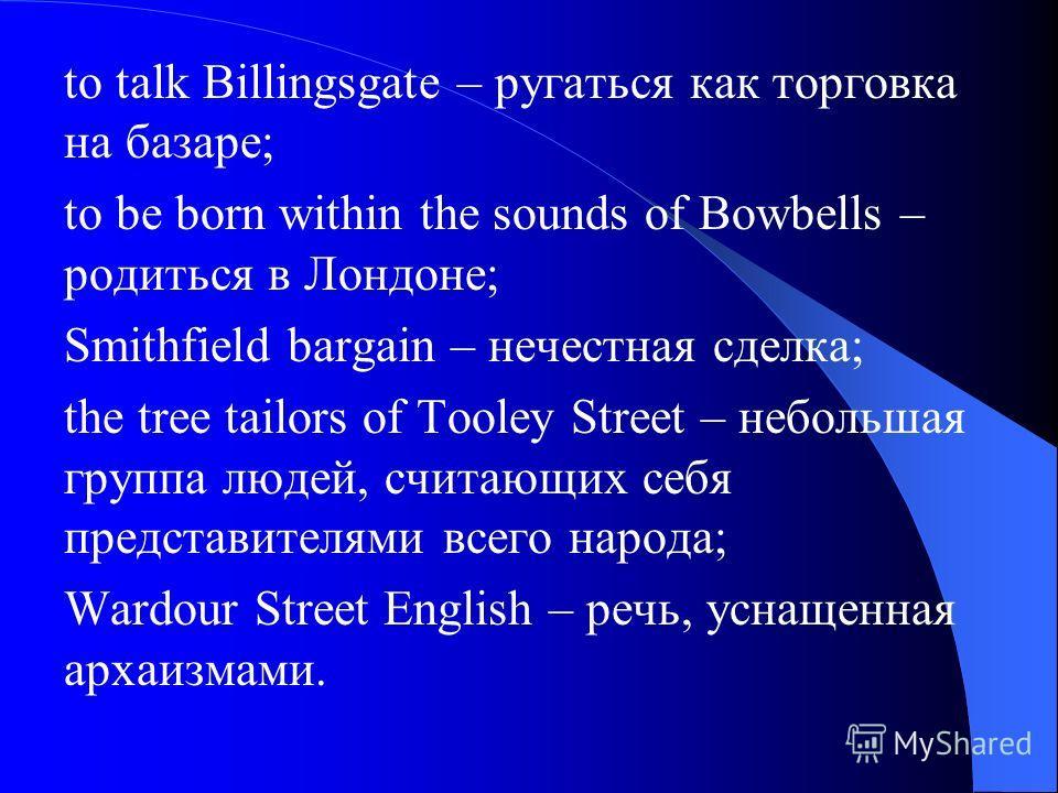 to talk Billingsgate – ругаться как торговка на базаре; to be born within the sounds of Bowbells – родиться в Лондоне; Smithfield bargain – нечестная сделка; the tree tailors of Tooley Street – небольшая группа людей, считающих себя представителями в