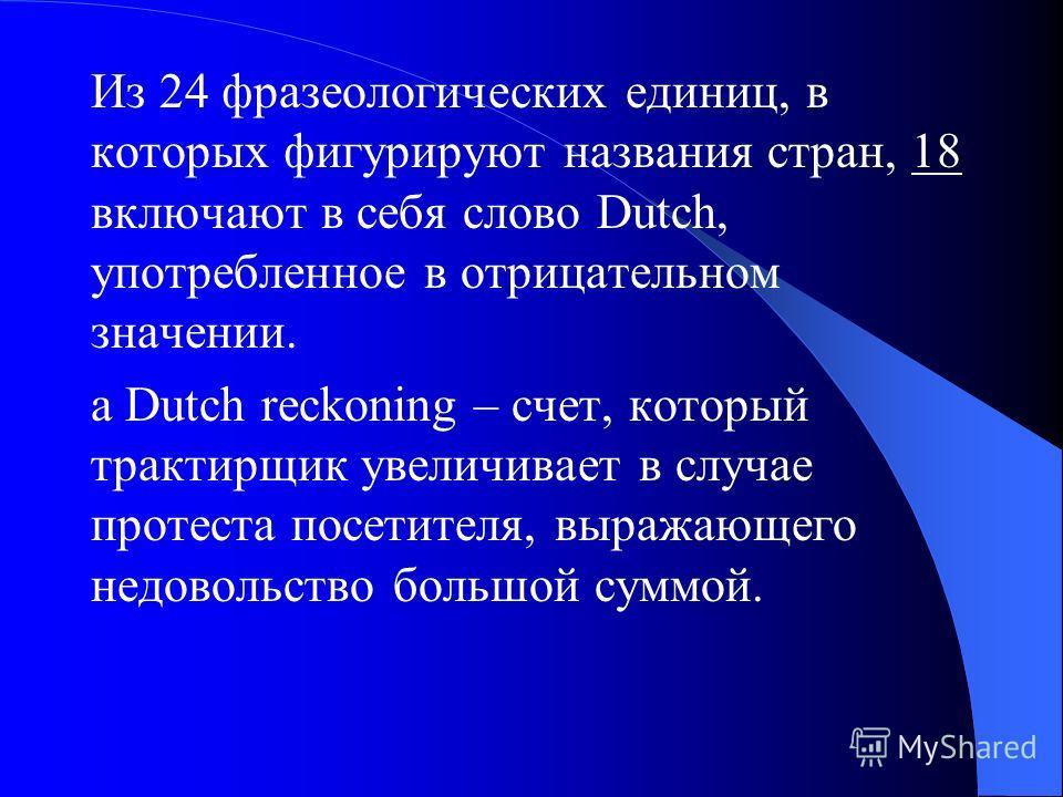 Из 24 фразеологических единиц, в которых фигурируют названия стран, 18 включают в себя слово Dutch, употребленное в отрицательном значении. a Dutch reckoning – счет, который трактирщик увеличивает в случае протеста посетителя, выражающего недовольств