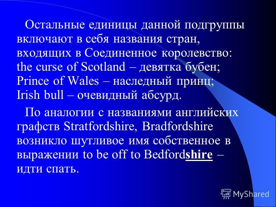 Остальные единицы данной подгруппы включают в себя названия стран, входящих в Соединенное королевство: the curse of Scotland – девятка бубен; Prince of Wales – наследный принц; Irish bull – очевидный абсурд. По аналогии с названиями английских графст