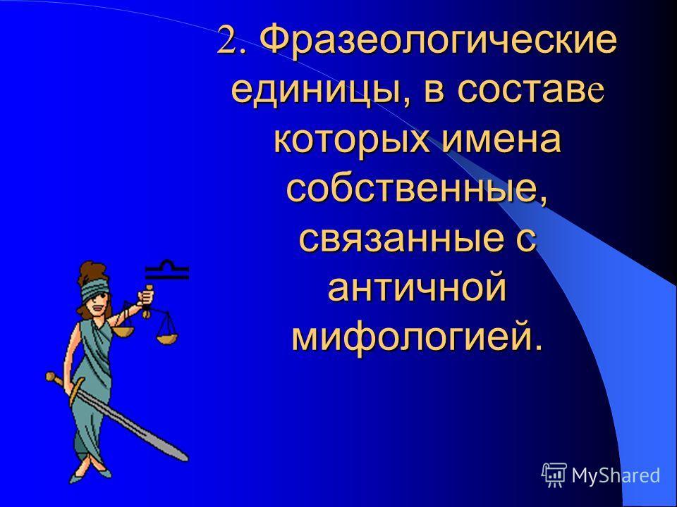 2. Фразеологические единицы, в состав е которых имена собственные, связанные с античной мифологией.