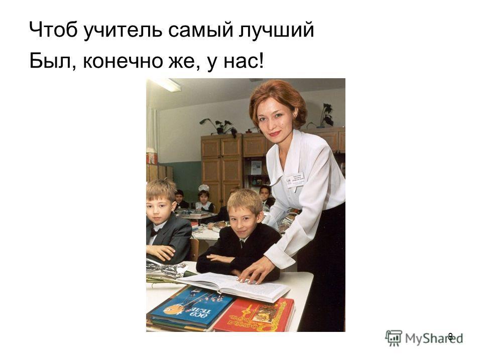 Чтоб учитель самый лучший Был, конечно же, у нас! 8