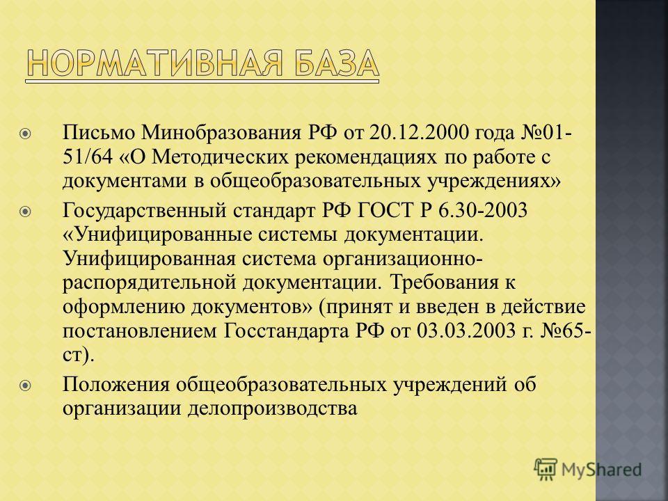 Письмо Минобразования РФ от 20.12.2000 года 01- 51/64 «О Методических рекомендациях по работе с документами в общеобразовательных учреждениях» Государственный стандарт РФ ГОСТ Р 6.30-2003 «Унифицированные системы документации. Унифицированная система