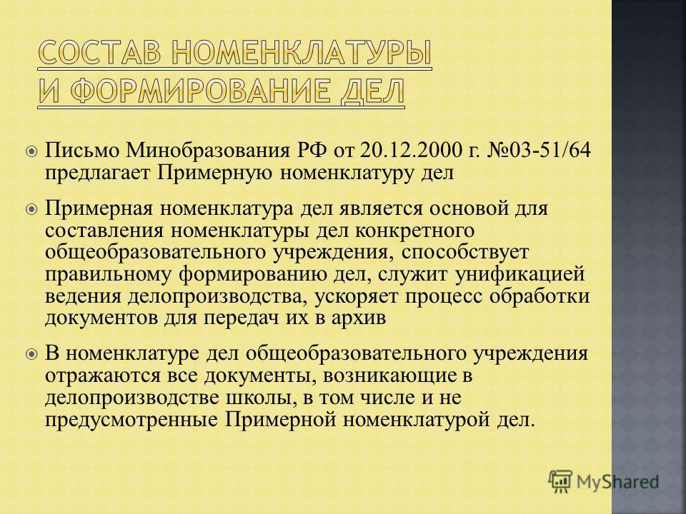 Письмо Минобразования РФ от 20.12.2000 г. 03-51/64 предлагает Примерную номенклатуру дел Примерная номенклатура дел является основой для составления номенклатуры дел конкретного общеобразовательного учреждения, способствует правильному формированию д