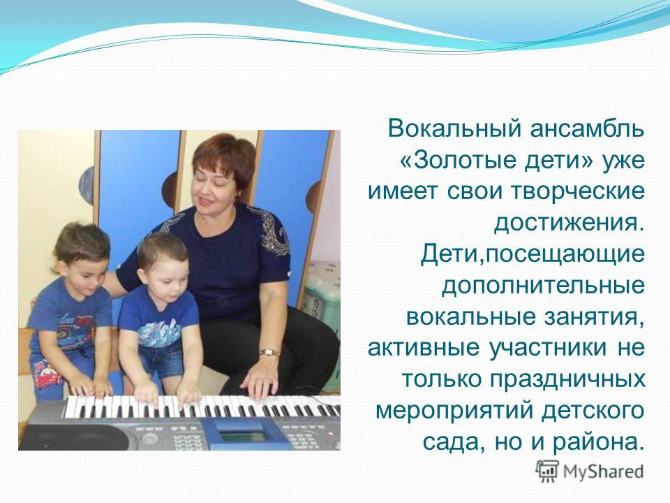 Вокальный ансамбль «Золотые дети» уже имеет свои творческие достижения. Дети,посещающие дополнительные вокальные занятия, активные участники не только праздничных мероприятий детского сада, но и района.