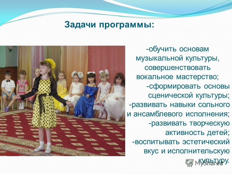 -обучить основам музыкальной культуры, совершенствовать вокальное мастерство; -сформировать основы сценической культуры; -развивать навыки сольного и ансамблевого исполнения; -развивать творческую активность детей; -воспитывать эстетический вкус и ис