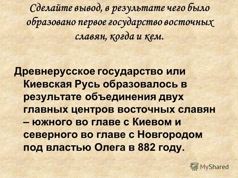 Сделайте вывод, в результате чего было образовано первое государство восточных славян, когда и кем. Древнерусское государство или Киевская Русь образовалось в результате объединения двух главных центров восточных славян – южного во главе с Киевом и с