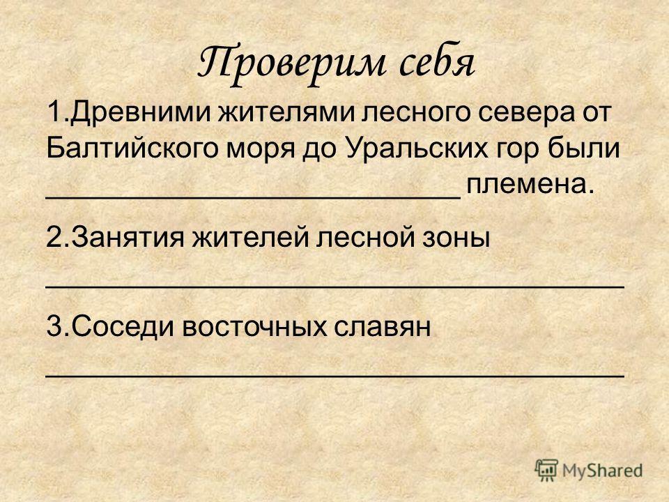 Проверим себя 1.Древними жителями лесного севера от Балтийского моря до Уральских гор были _________________________ племена. 2.Занятия жителей лесной зоны ___________________________________ 3.Соседи восточных славян ________________________________