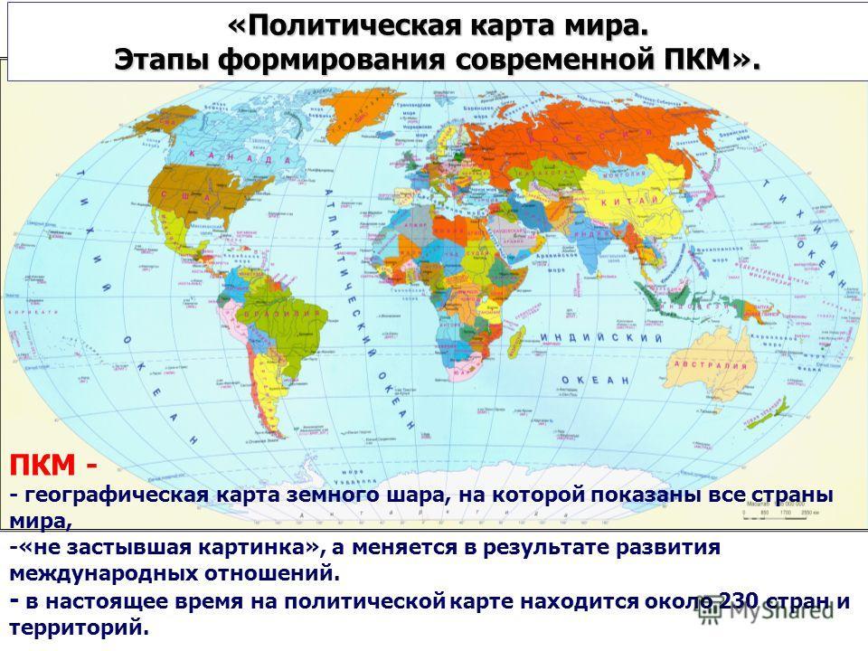 «Политическая карта мира. Этапы формирования современной ПКМ». ПКМ - - географическая карта земного шара, на которой показаны все страны мира, -«не застывшая картинка», а меняется в результате развития международных отношений. - в настоящее время на
