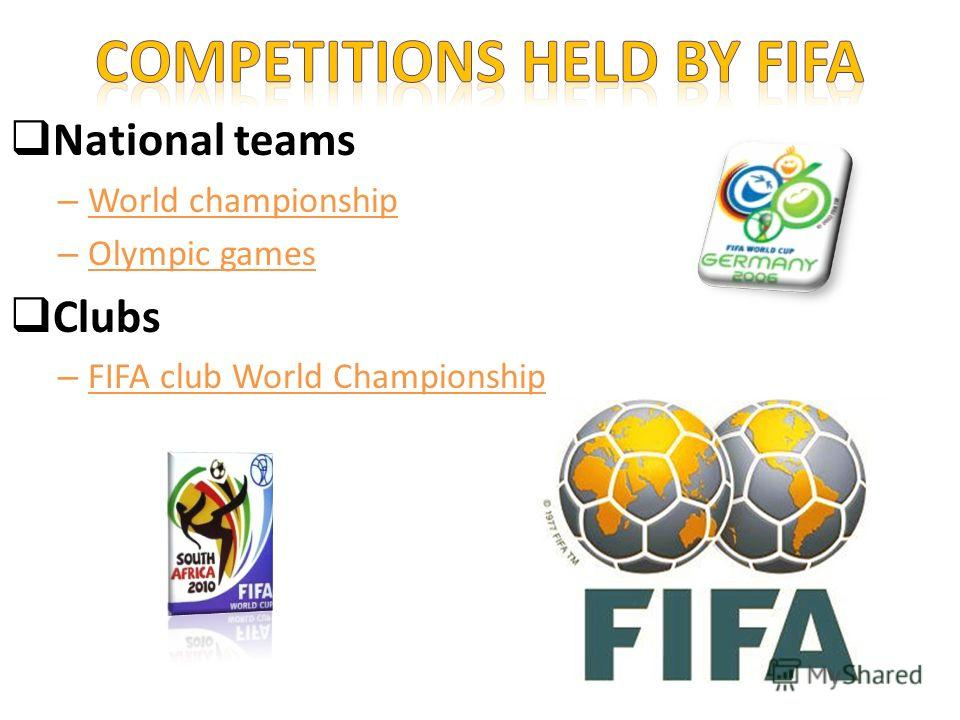 National teams – World championship – Olympic games Clubs – FIFA club World Championship