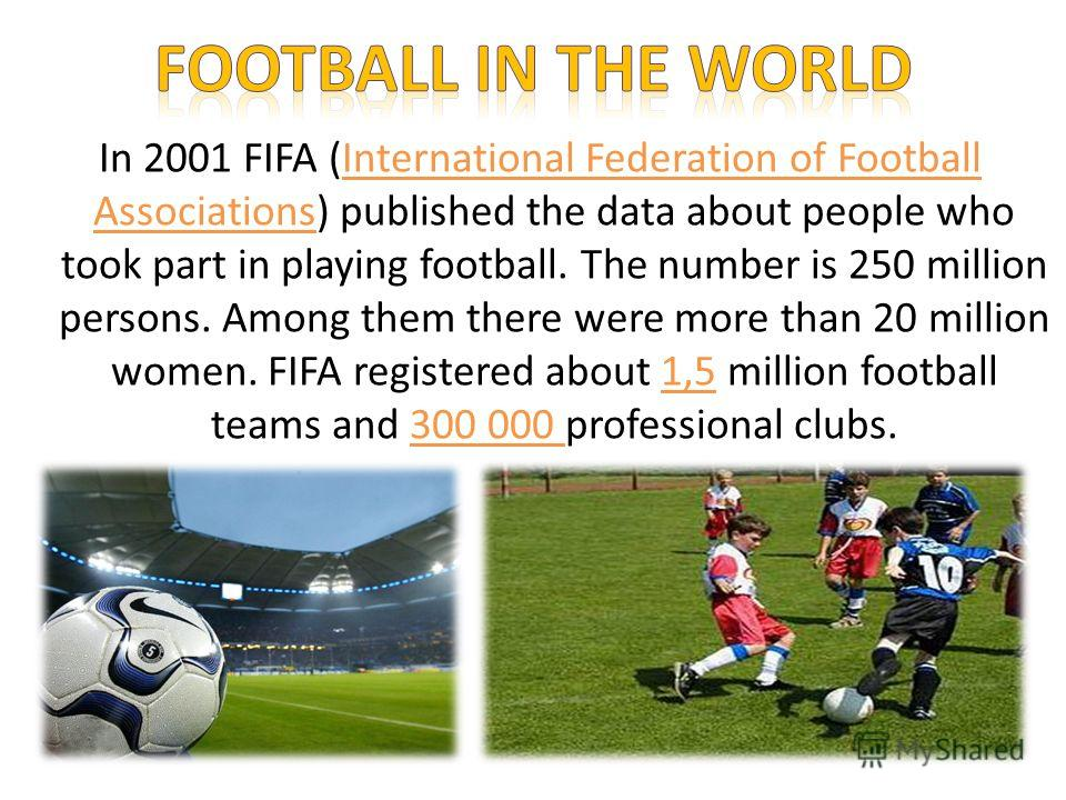In 2001 FIFA (International Federation of Football Associations) published the data about people who took part in playing football. The number is 250 million persons. Among them there were more than 20 million women. FIFA registered about 1,5 million