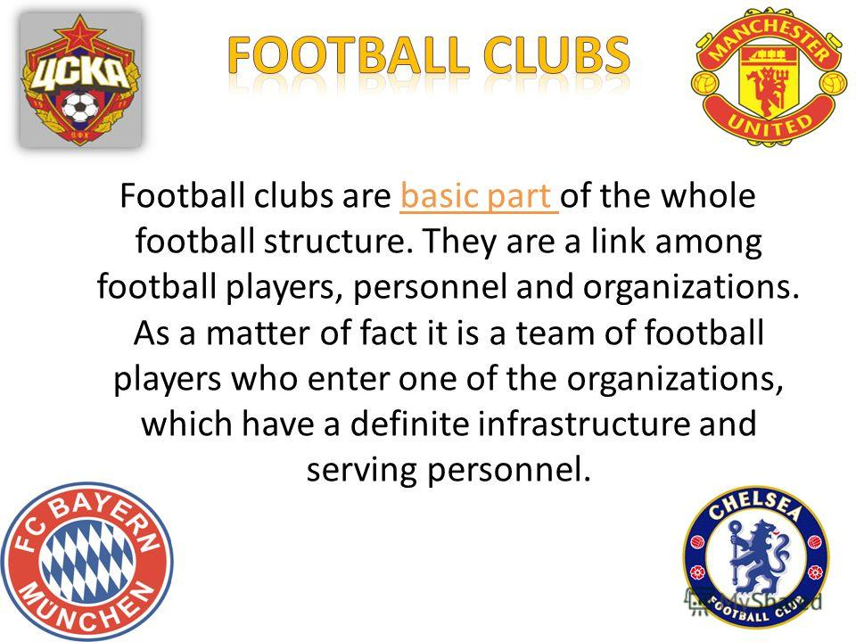 Football clubs are basic part of the whole football structure. They are a link among football players, personnel and organizations. As a matter of fact it is a team of football players who enter one of the organizations, which have a definite infrast