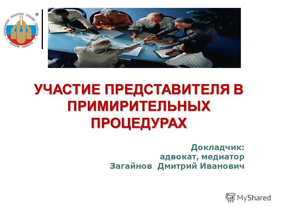 Докладчик: адвокат, медиатор Загайнов Дмитрий Иванович УЧАСТИЕ ПРЕДСТАВИТЕЛЯ В ПРИМИРИТЕЛЬНЫХ ПРОЦЕДУРАХ