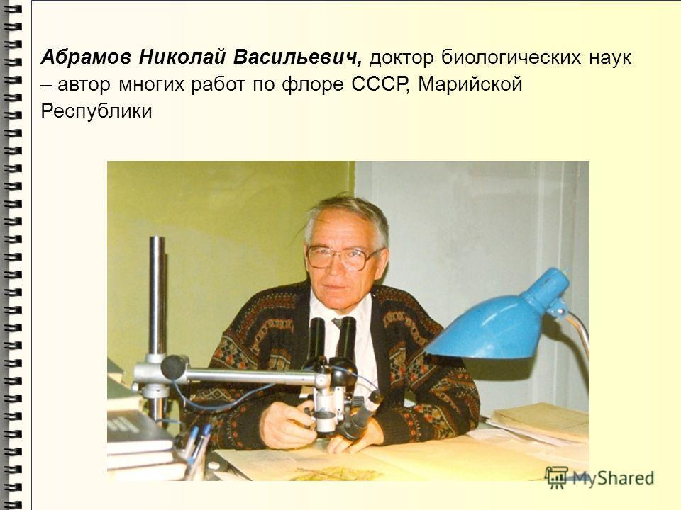 Абрамов Николай Васильевич, доктор биологических наук – автор многих работ по флоре СССР, Марийской Республики