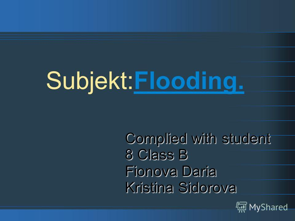 Subjekt:Flooding. Complied with student 8 Class B Fionova Daria Kristina Sidorova