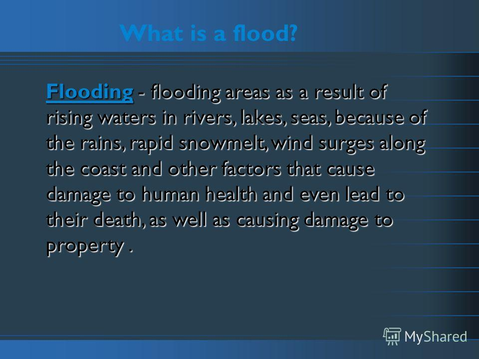 What is a flood? Flooding - flooding areas as a result of rising waters in rivers, lakes, seas, because of the rains, rapid snowmelt, wind surges along the coast and other factors that cause damage to human health and even lead to their death, as wel
