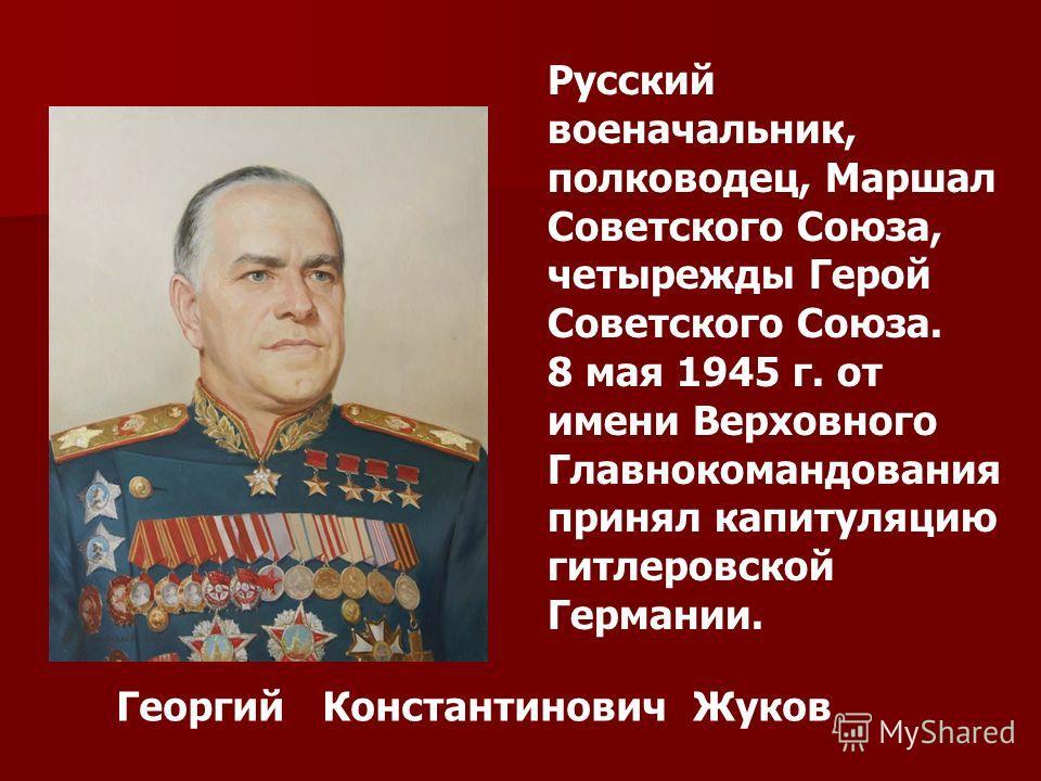 Русский военачальник, полководец, Маршал Советского Союза, четырежды Герой Советского Союза. 8 мая 1945 г. от имени Верховного Главнокомандования принял капитуляцию гитлеровской Германии. Георгий Константинович Жуков