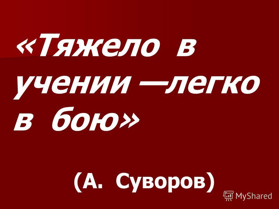 «Тяжело в учении легко в бою» (А. Суворов)