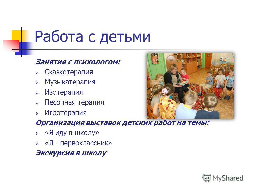 Работа с детьми Занятия с психологом: Сказкотерапия Музыкатерапия Изотерапия Песочная терапия Игротерапия Организация выставок детских работ на темы: «Я иду в школу» «Я - первоклассник» Экскурсия в школу