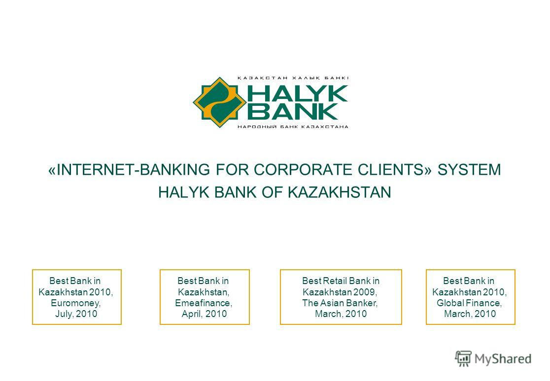 1 «INTERNET-BANKING FOR CORPORATE CLIENTS» SYSTEM HALYK BANK OF KAZAKHSTAN Best Bank in Kazakhstan 2010, Global Finance, March, 2010 Best Bank in Kazakhstan, Emeafinance, April, 2010 Best Bank in Kazakhstan 2010, Euromoney, July, 2010 Best Retail Ban