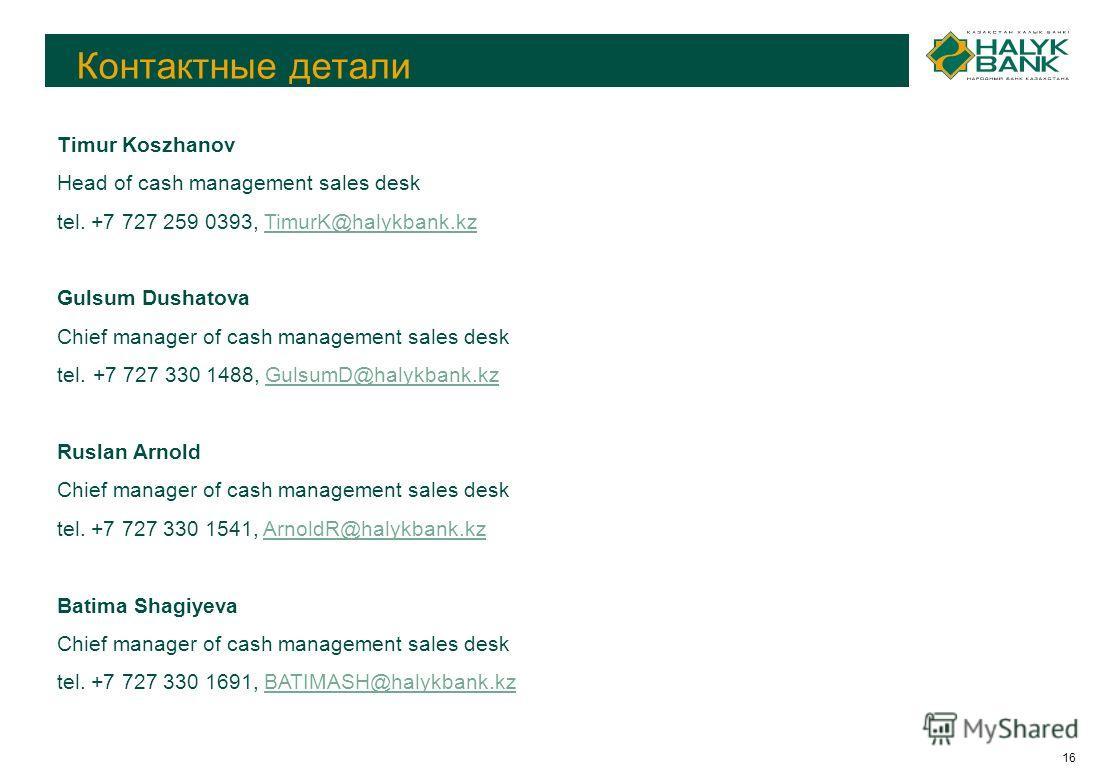 16 Контактные детали Timur Koszhanov Head of cash management sales desk tel. +7 727 259 0393, TimurK@halykbank.kzTimurK@halykbank.kz Gulsum Dushatova Chief manager of cash management sales desk tel. +7 727 330 1488, GulsumD@halykbank.kzGulsumD@halykb