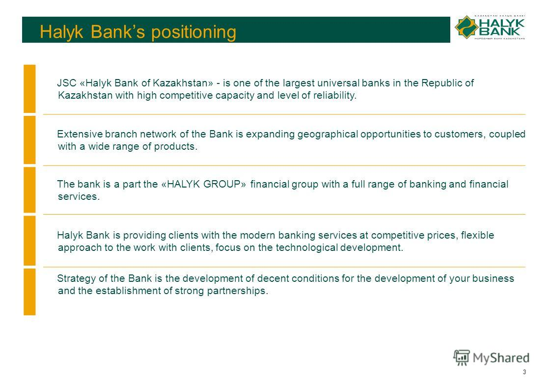 3 JSC «Halyk Bank of Kazakhstan» - is one of the largest universal banks in the Republic of Kazakhstan with high competitive capacity and level of reliability. Extensive branch network of the Bank is expanding geographical opportunities to customers,