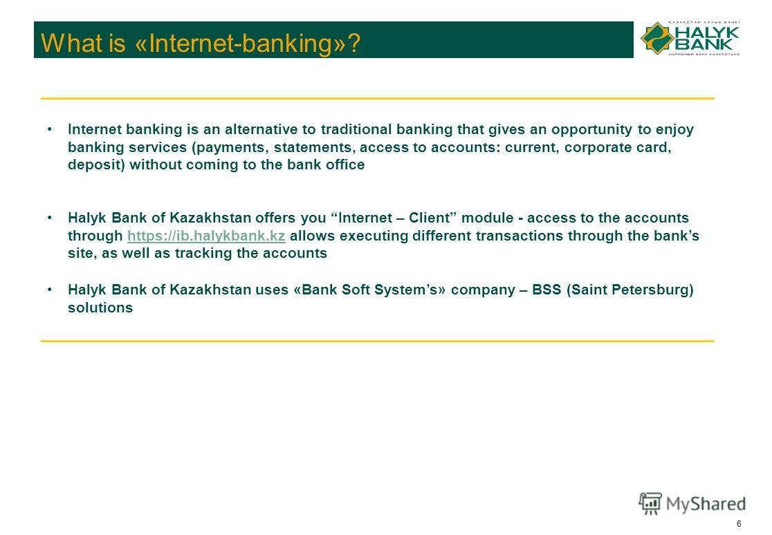 6 What is «Internet-banking»? Internet banking is an alternative to traditional banking that gives an opportunity to enjoy banking services (payments, statements, access to accounts: current, corporate card, deposit) without coming to the bank office