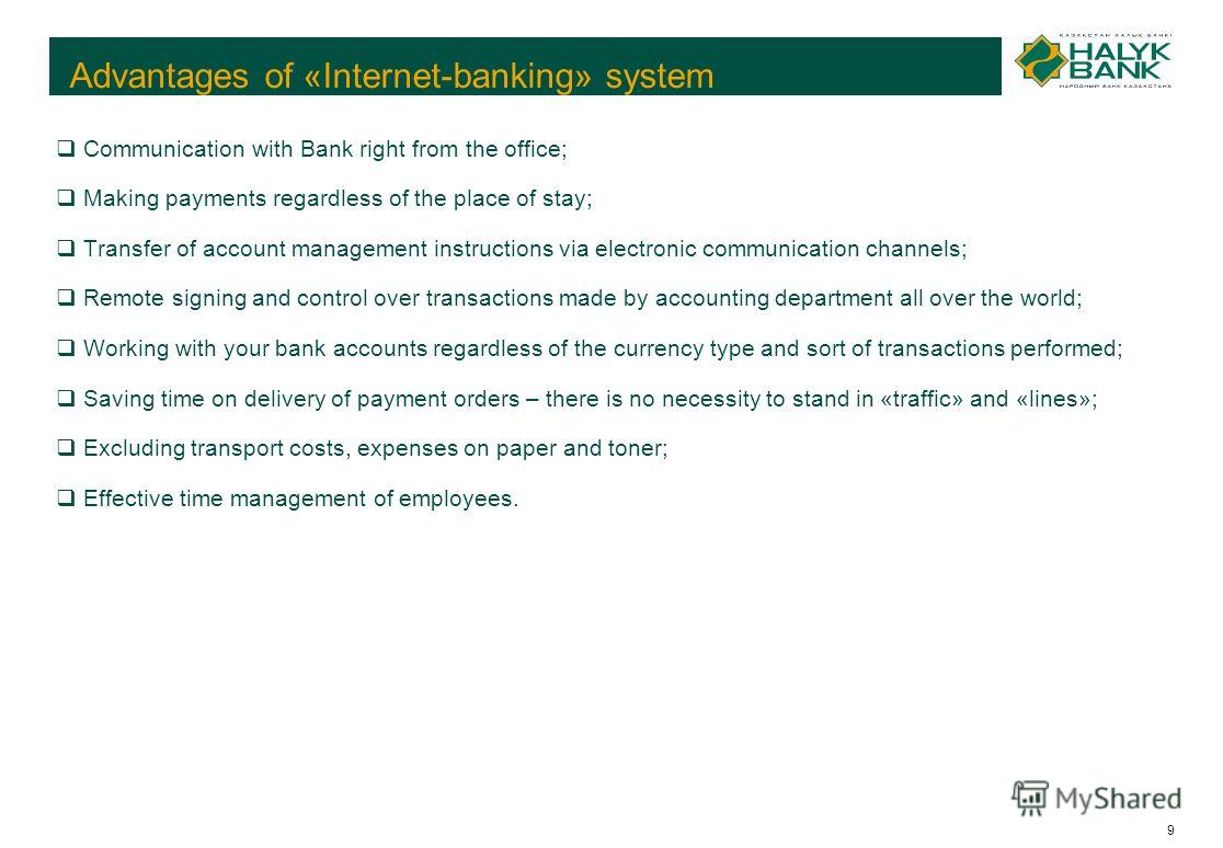 9 Advantages of «Internet-banking» system Communication with Bank right from the office; Making payments regardless of the place of stay; Transfer of account management instructions via electronic communication channels; Remote signing and control ov