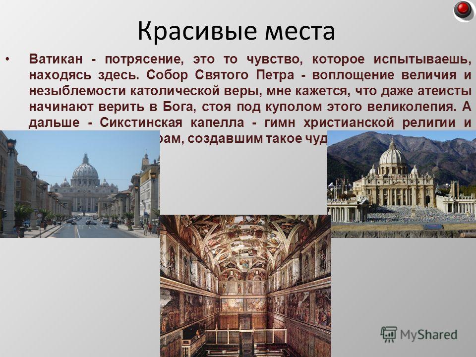 Ватикан - потрясение, это то чувство, которое испытываешь, находясь здесь. Собор Святого Петра - воплощение величия и незыблемости католической веры, мне кажется, что даже атеисты начинают верить в Бога, стоя под куполом этого великолепия. А дальше -