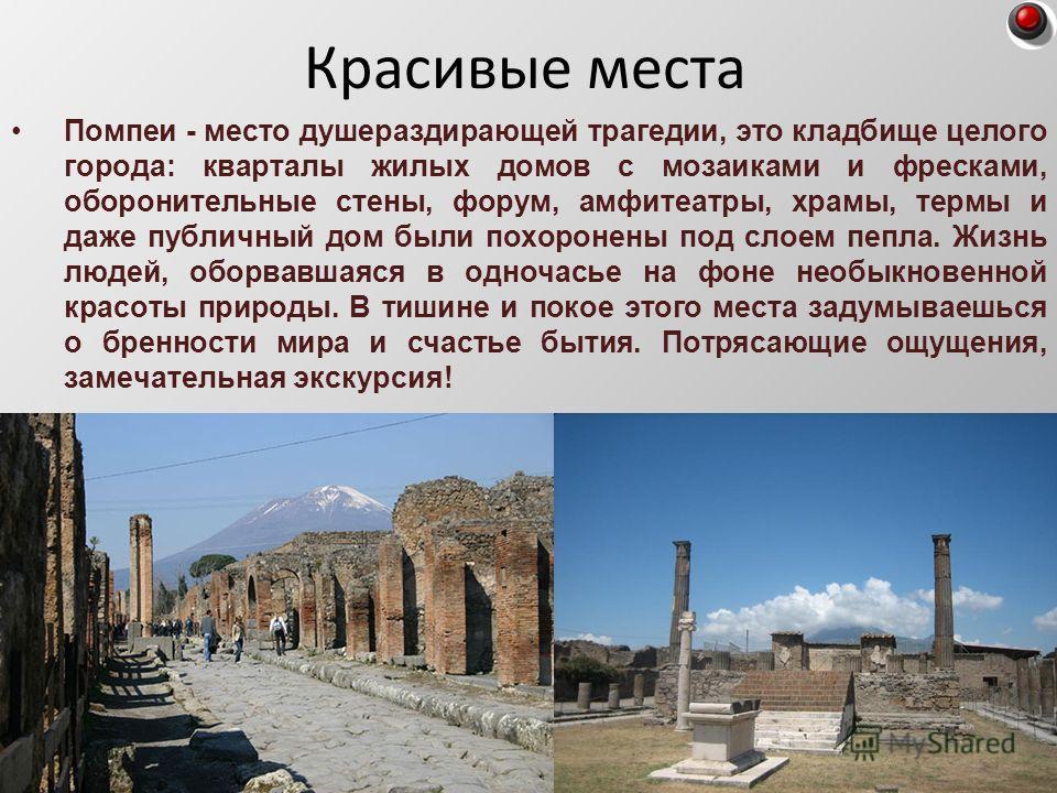 Помпеи - место душераздирающей трагедии, это кладбище целого города: кварталы жилых домов с мозаиками и фресками, оборонительные стены, форум, амфитеатры, храмы, термы и даже публичный дом были похоронены под слоем пепла. Жизнь людей, оборвавшаяся в
