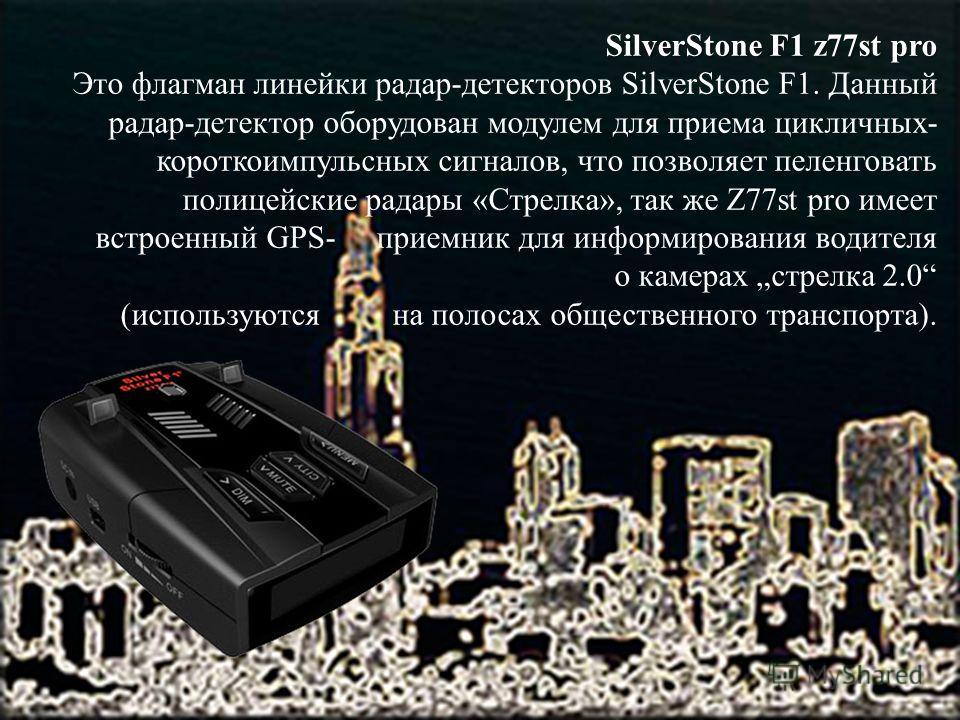 SilverStone F1 z77st pro Это флагман линейки радар-детекторов SilverStone F1. Данный радар-детектор оборудован модулем для приема цикличных- короткоимпульсных сигналов, что позволяет пеленговать полицейские радары «Стрелка», так же Z77st pro имеет вс