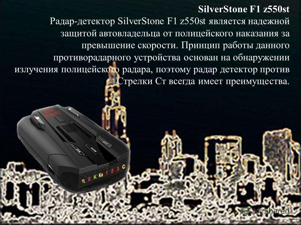 SilverStone F1 z550st Радар-детектор SilverStone F1 z550st является надежной защитой автовладельца от полицейского наказания за превышение скорости. Принцип работы данного противорадарного устройства основан на обнаружении излучения полицейского рада
