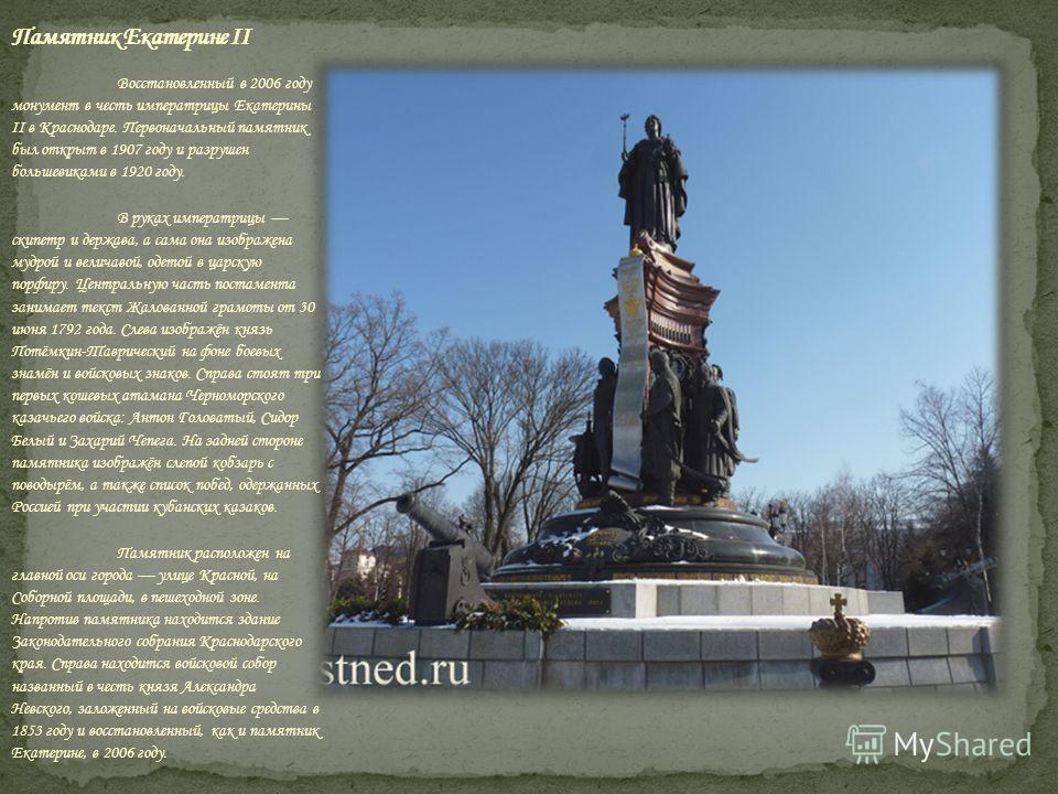 Восстановленный в 2006 году монумент в честь императрицы Екатерины II в Краснодаре. Первоначальный памятник был открыт в 1907 году и разрушен большевиками в 1920 году. В руках императрицы скипетр и держава, а сама она изображена мудрой и величавой, о