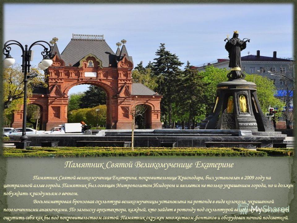 Памятник Святой великомученице Екатерине, покровительнице Краснодара, был установлен в 2009 году на центральной аллее города. Памятник был освящен Митрополитом Исидором и является не только украшением города, но и должен побуждать к раздумьям о вечно
