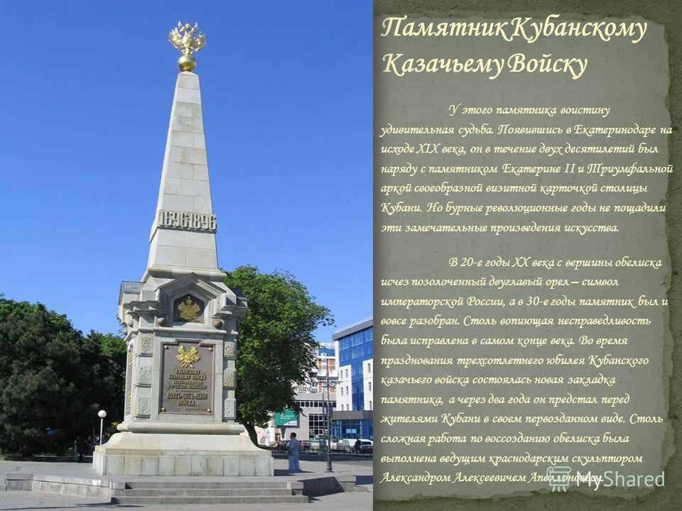 У этого памятника воистину удивительная судьба. Появившись в Екатеринодаре на исходе XIX века, он в течение двух десятилетий был наряду с памятником Екатерине II и Триумфальной аркой своеобразной визитной карточкой столицы Кубани. Но бурные революцио