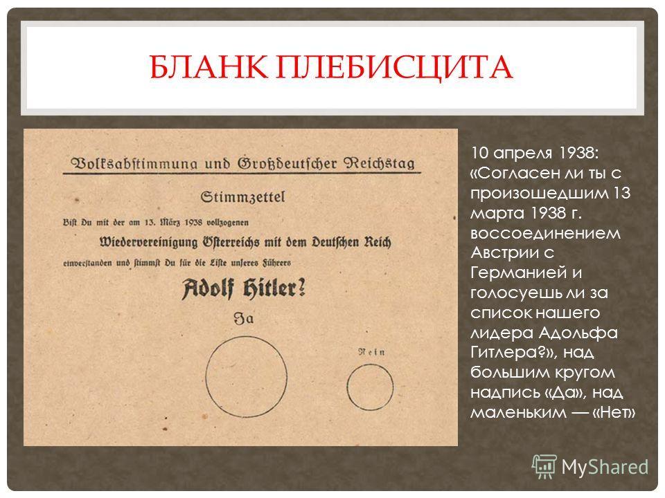 БЛАНК ПЛЕБИСЦИТА 10 апреля 1938: «Согласен ли ты с произошедшим 13 марта 1938 г. воссоединением Австрии с Германией и голосуешь ли за список нашего лидера Адольфа Гитлера?», над большим кругом надпись «Да», над маленьким «Нет»