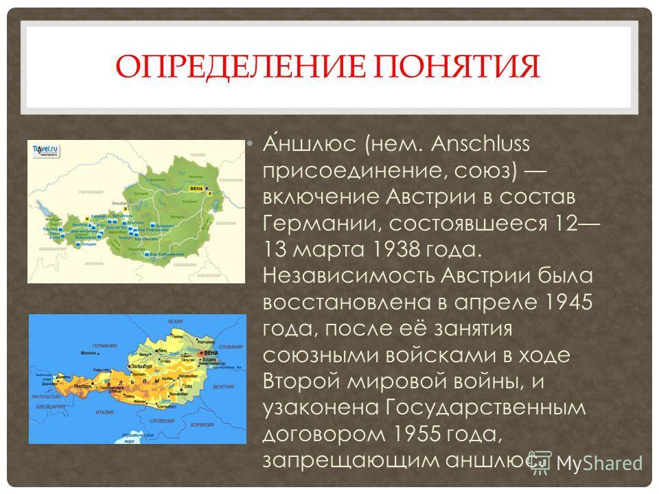 ОПРЕДЕЛЕНИЕ ПОНЯТИЯ Аншлюс (нем. Anschluss присоединение, союз) включение Австрии в состав Германии, состоявшееся 12 13 марта 1938 года. Независимость Австрии была восстановлена в апреле 1945 года, после её занятия союзными войсками в ходе Второй мир