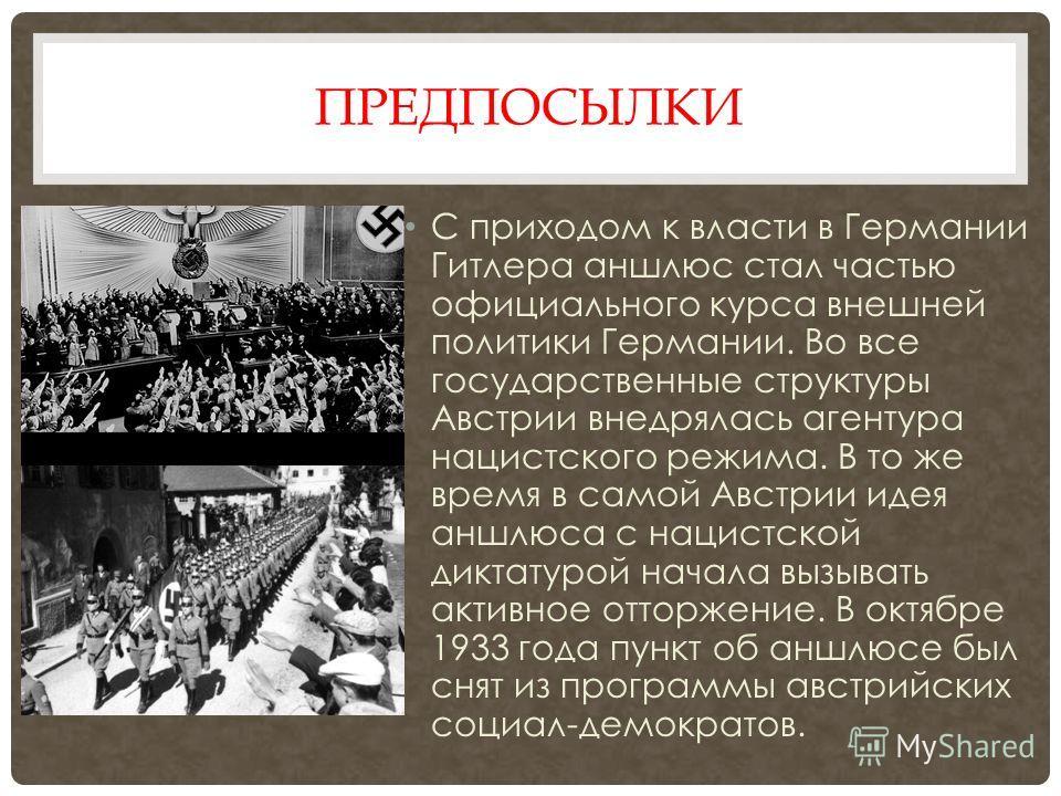 ПРЕДПОСЫЛКИ С приходом к власти в Германии Гитлера аншлюс стал частью официального курса внешней политики Германии. Во все государственные структуры Австрии внедрялась агентура нацистского режима. В то же время в самой Австрии идея аншлюса с нацистск