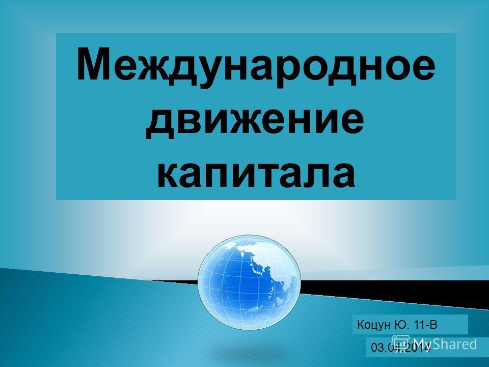 Международное движение капитала Коцун Ю. 11-В 03.04.2014