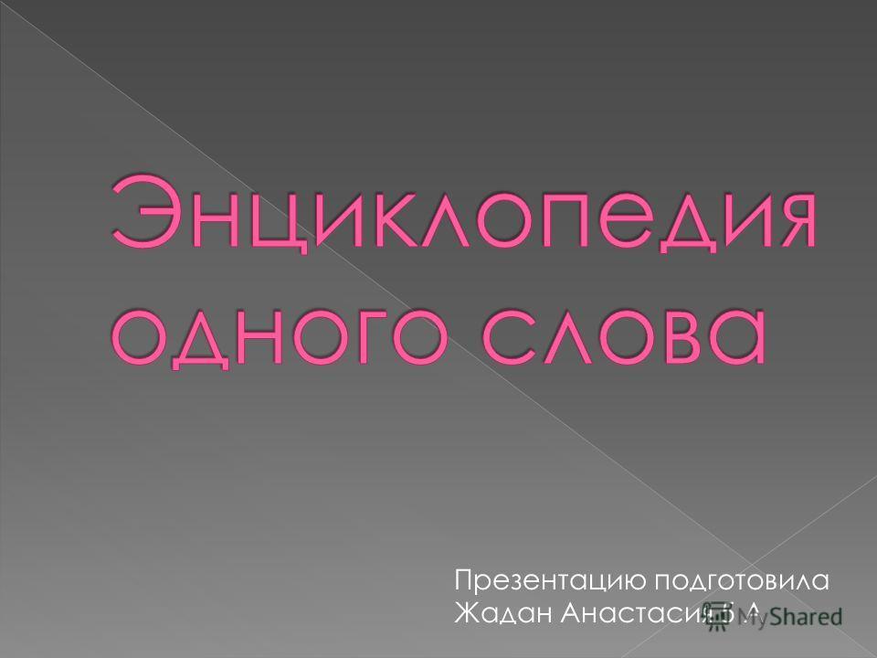 Презентацию подготовила Жадан Анастасия 5 А