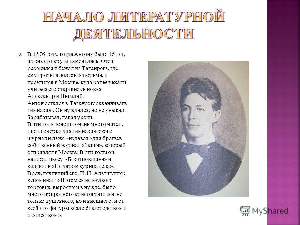 В 1876 году, когда Антону было 16 лет, жизнь его круто изменилась. Отец разорился и бежал из Таганрога, где ему грозила долговая тюрьма, и поселился в Москве, куда ранее уехали учиться его старшие сыновья Александр и Николай. Антон остался в Таганрог