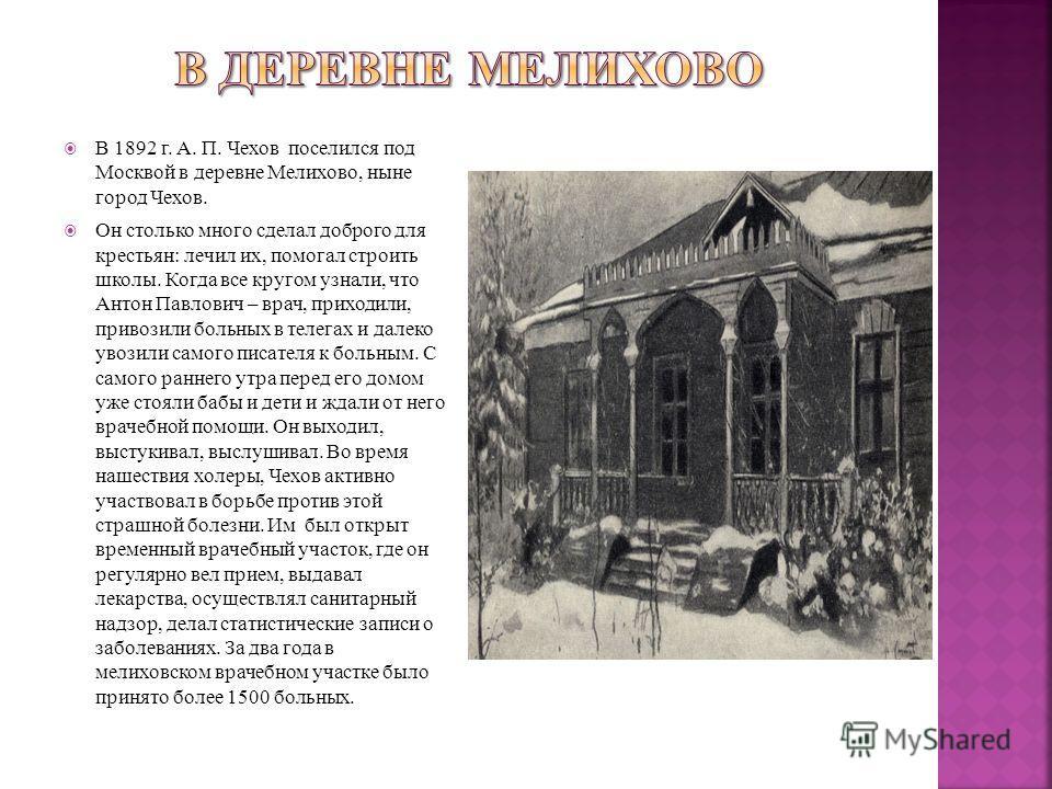 В 1892 г. А. П. Чехов поселился под Москвой в деревне Мелихово, ныне город Чехов. Он столько много сделал доброго для крестьян: лечил их, помогал строить школы. Когда все кругом узнали, что Антон Павлович – врач, приходили, привозили больных в телега