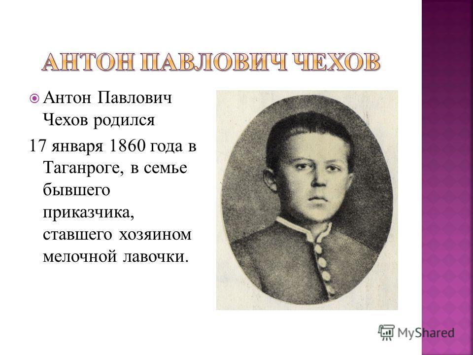 Антон Павлович Чехов родился 17 января 1860 года в Таганроге, в семье бывшего приказчика, ставшего хозяином мелочной лавочки.