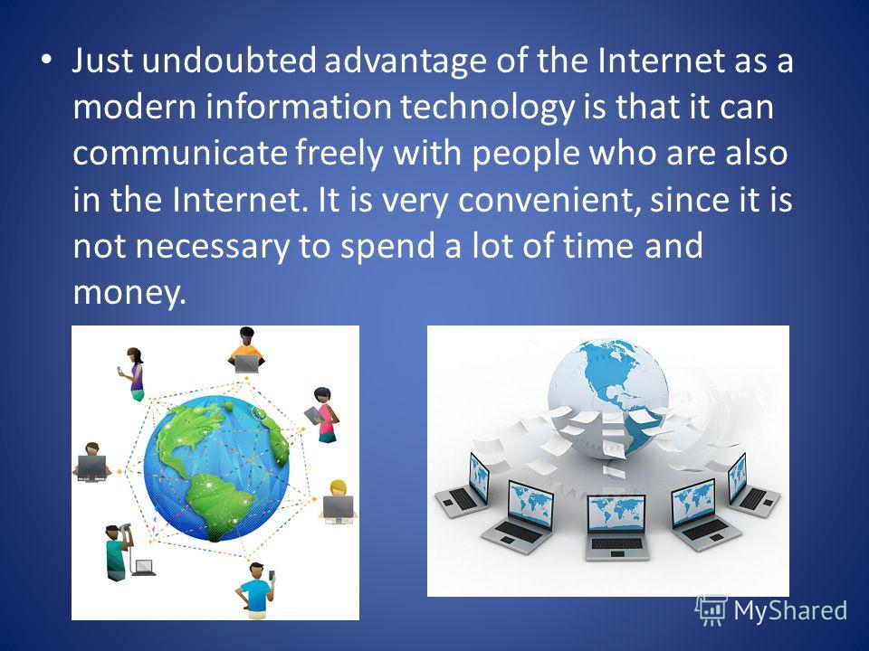 Just undoubted advantage of the Internet as a modern information technology is that it can communicate freely with people who are also in the Internet. It is very convenient, since it is not necessary to spend a lot of time and money.