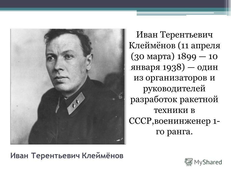 Иван Терентьевич Клеймёнов Иван Терентьевич Клеймёнов (11 апреля (30 марта) 1899 10 января 1938) один из организаторов и руководителей разработок ракетной техники в СССР,военинженер 1- го ранга.
