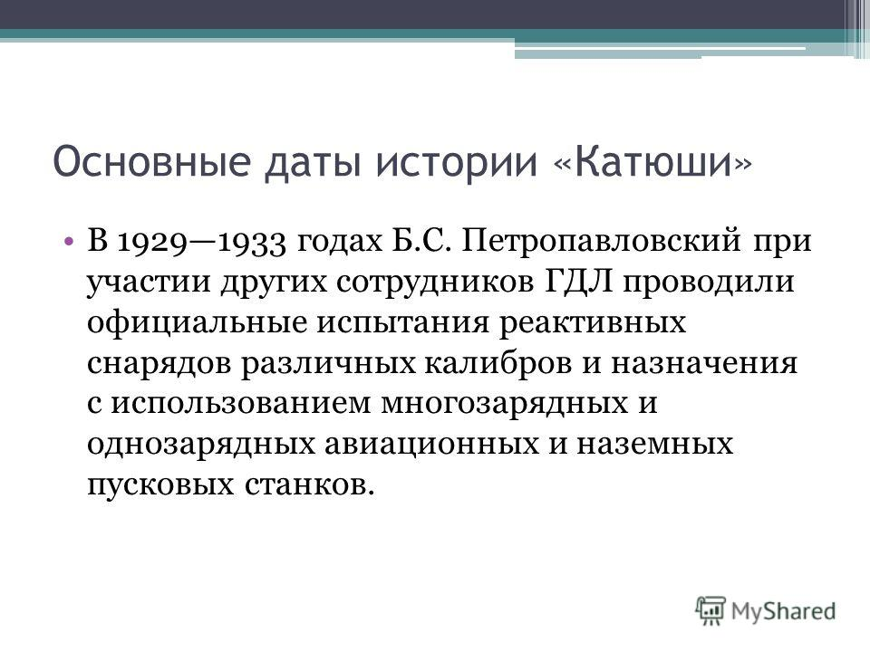 Основные даты истории «Катюши» В 19291933 годах Б.С. Петропавловский при участии других сотрудников ГДЛ проводили официальные испытания реактивных снарядов различных калибров и назначения с использованием многозарядных и однозарядных авиационных и на